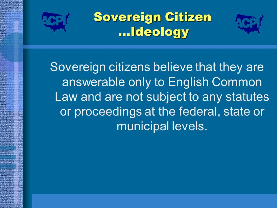 Sovereign Citizen …Ideology Sovereign citizens believe that they are answerable only to English Common Law and are not subject to any statutes or proc
