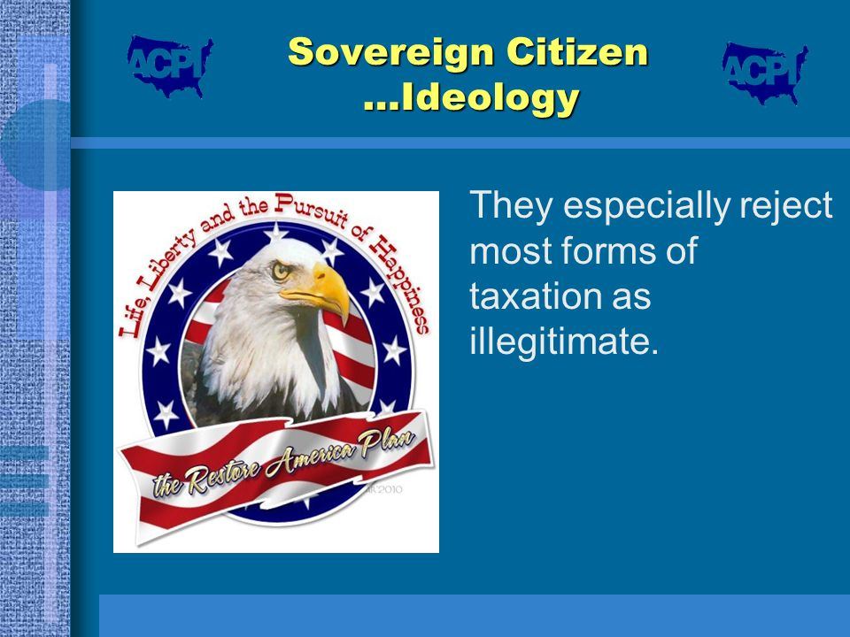 Sovereign Citizen …Ideology They especially reject most forms of taxation as illegitimate.