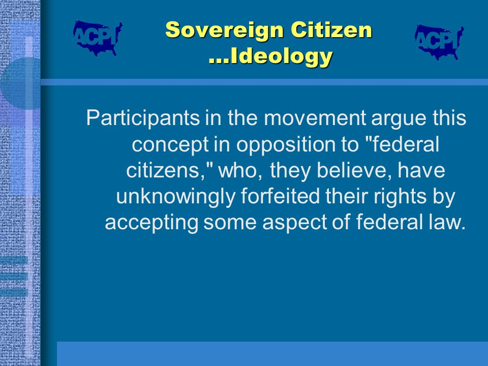 Sovereign Citizen …Ideology Participants in the movement argue this concept in opposition to