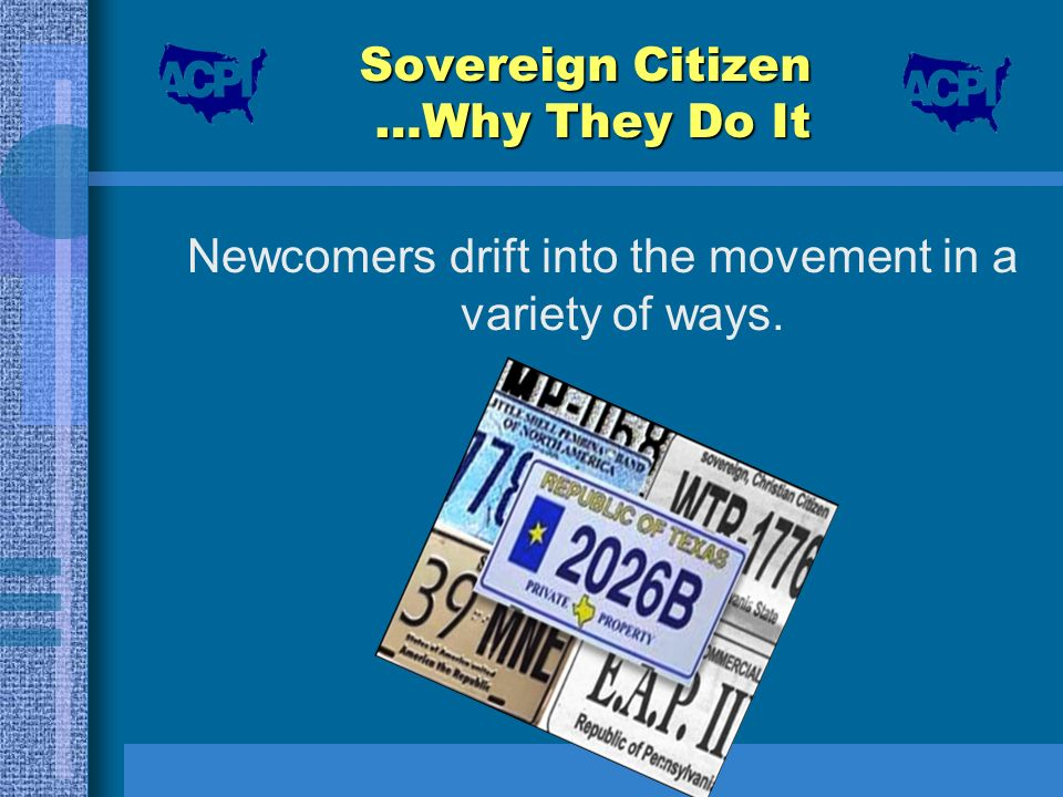 Sovereign Citizen …Why They Do It Newcomers drift into the movement in a variety of ways.