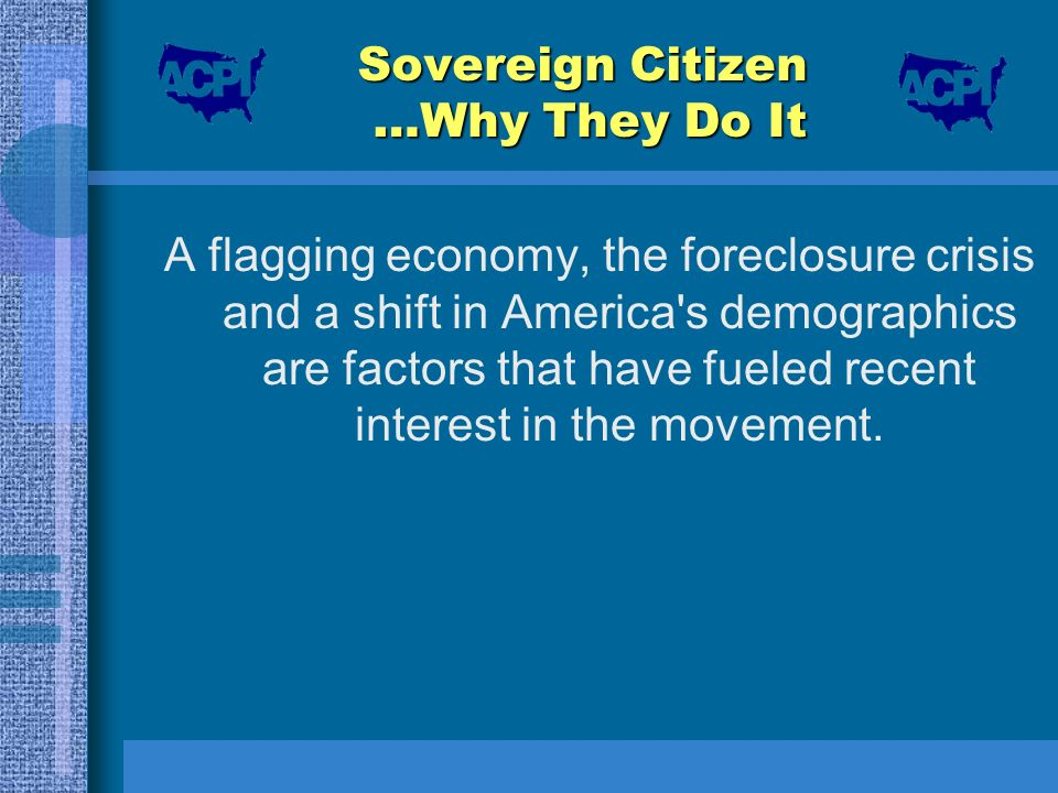Sovereign Citizen …Why They Do It A flagging economy, the foreclosure crisis and a shift in America's demographics are factors that have fueled recent
