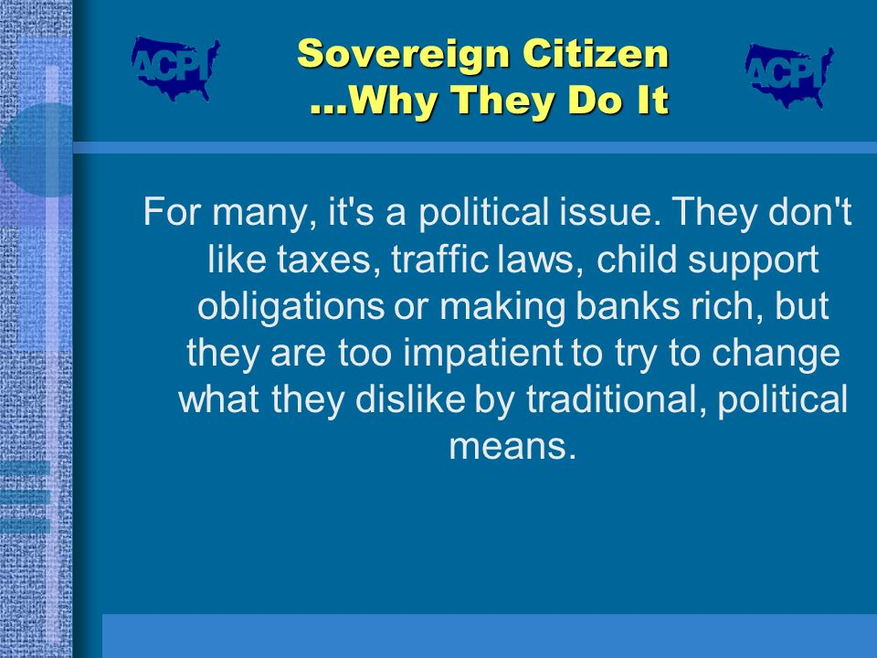 Sovereign Citizen …Why They Do It For many, it's a political issue. They don't like taxes, traffic laws, child support obligations or making banks ric