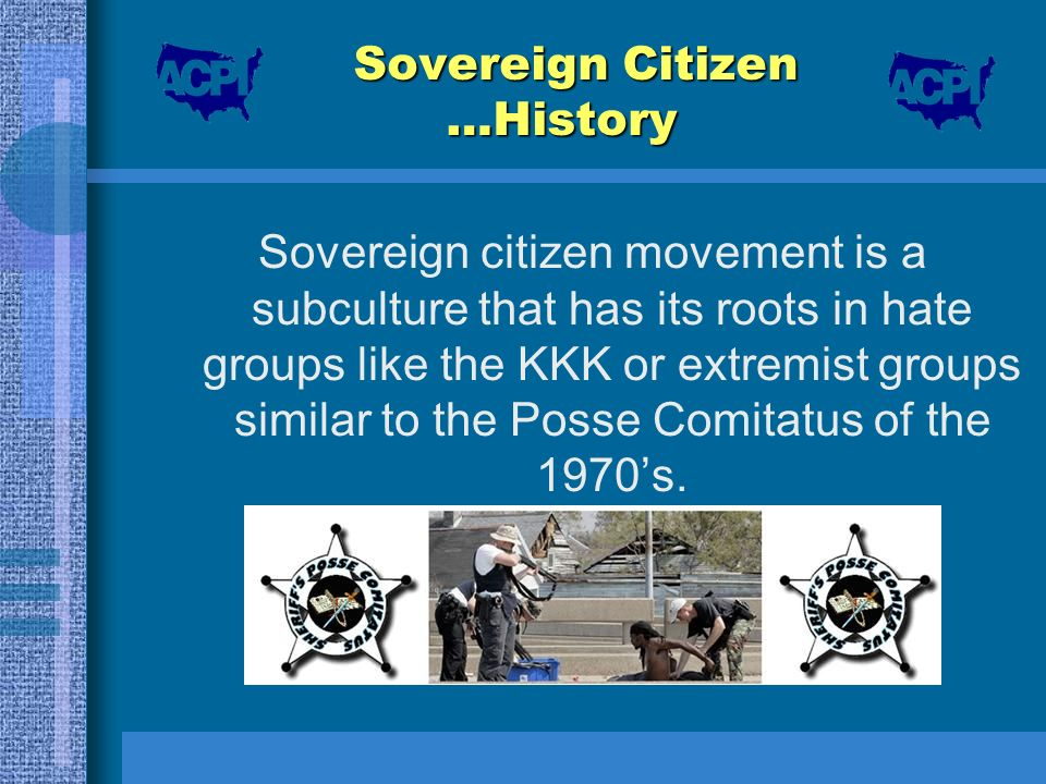 Sovereign Citizen …History Sovereign citizen movement is a subculture that has its roots in hate groups like the KKK or extremist groups similar to th