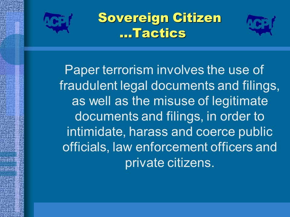 Sovereign Citizen …Tactics Paper terrorism involves the use of fraudulent legal documents and filings, as well as the misuse of legitimate documents a