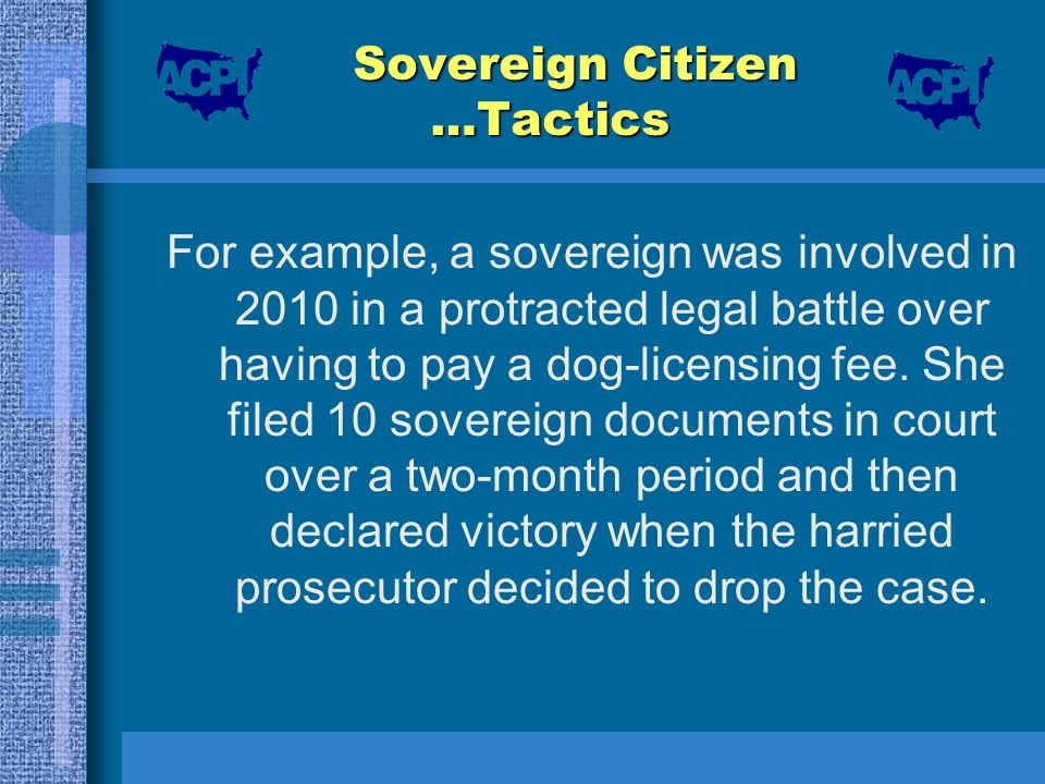 Sovereign Citizen …Tactics For example, a sovereign was involved in 2010 in a protracted legal battle over having to pay a dog-licensing fee. She file