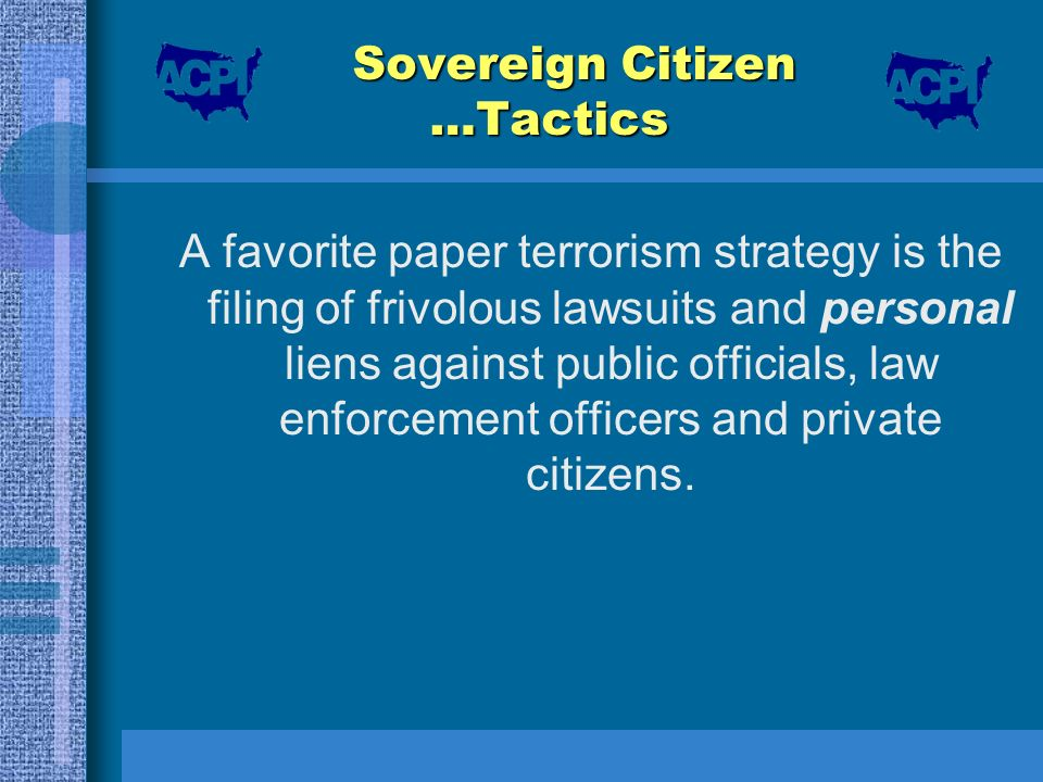 Sovereign Citizen …Tactics A favorite paper terrorism strategy is the filing of frivolous lawsuits and personal liens against public officials, law en