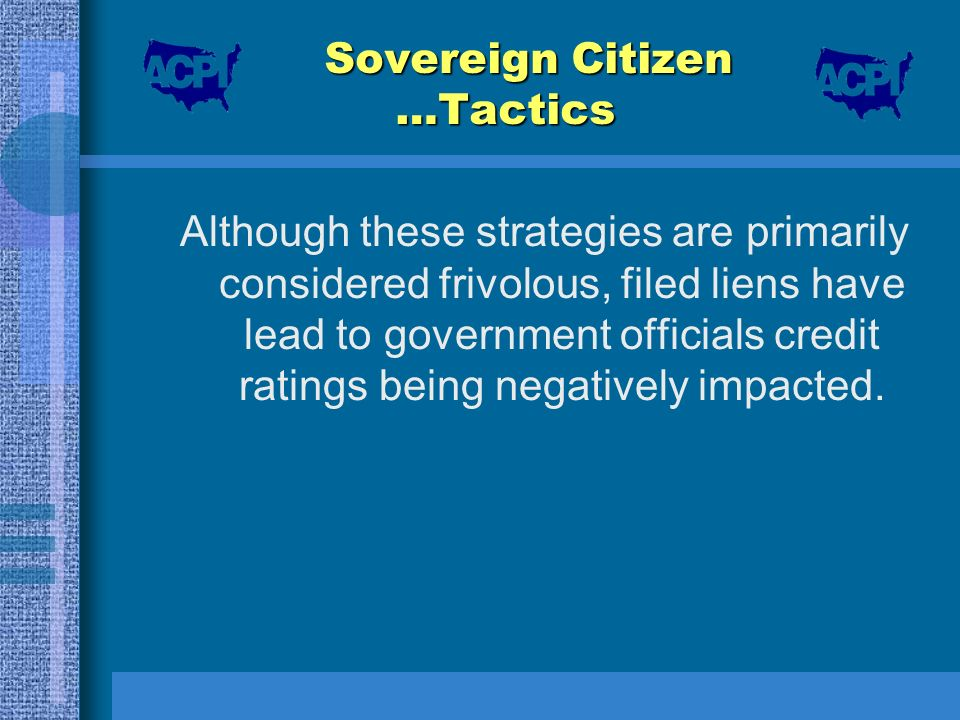 Sovereign Citizen …Tactics Although these strategies are primarily considered frivolous, filed liens have lead to government officials credit ratings