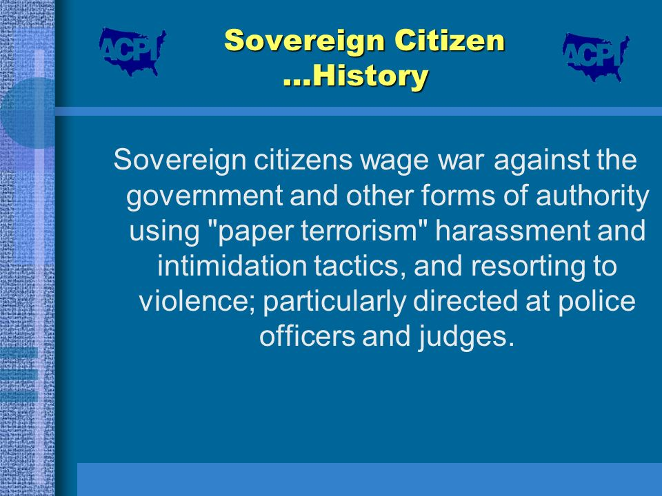 Sovereign Citizen …History Sovereign citizens wage war against the government and other forms of authority using