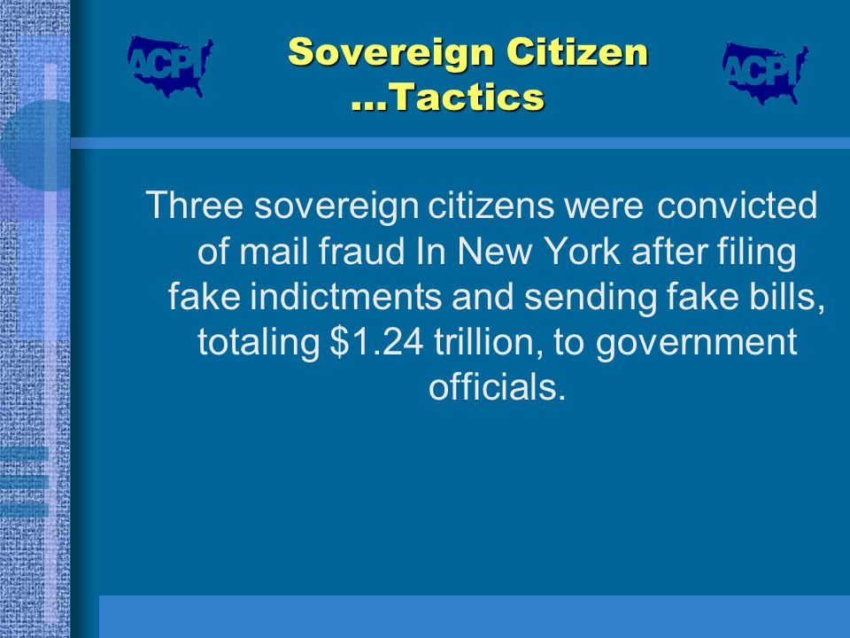 Sovereign Citizen …Tactics Three sovereign citizens were convicted of mail fraud In New York after filing fake indictments and sending fake bills, tot