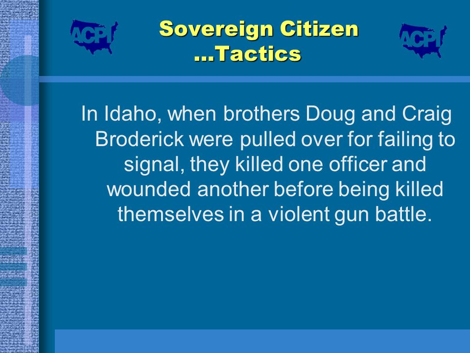 Sovereign Citizen …Tactics In Idaho, when brothers Doug and Craig Broderick were pulled over for failing to signal, they killed one officer and wounde