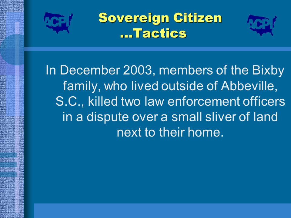 Sovereign Citizen …Tactics In December 2003, members of the Bixby family, who lived outside of Abbeville, S.C., killed two law enforcement officers in