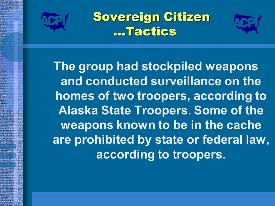Sovereign Citizen …Tactics The group had stockpiled weapons and conducted surveillance on the homes of two troopers, according to Alaska State Trooper