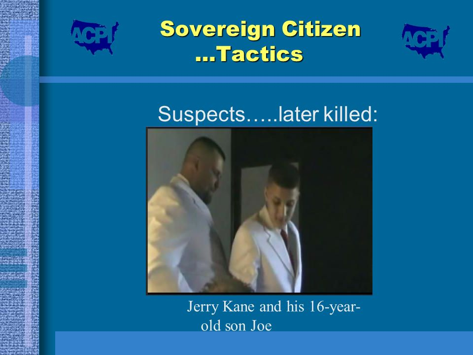 Sovereign Citizen …Tactics Suspects…..later killed: Jerry Kane and his 16-year- old son Joe