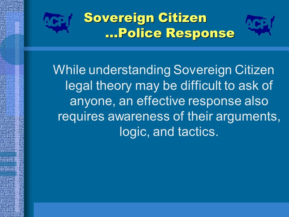 Sovereign Citizen …Police Response While understanding Sovereign Citizen legal theory may be difficult to ask of anyone, an effective response also re