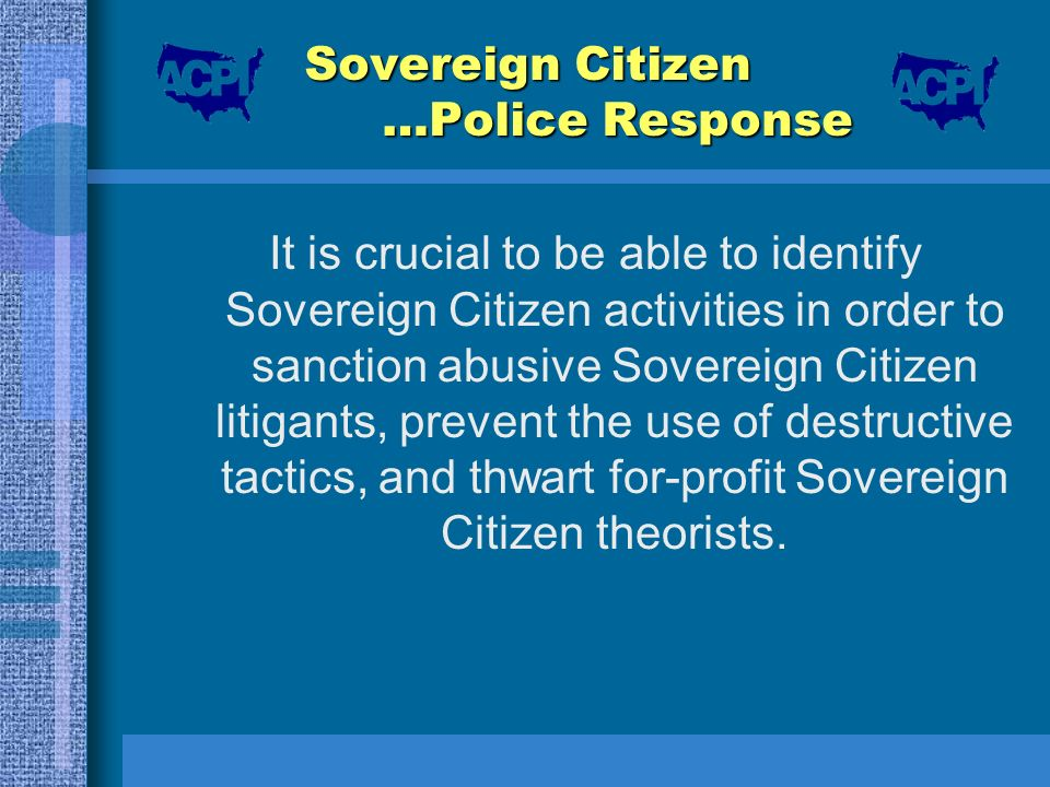 Sovereign Citizen …Police Response It is crucial to be able to identify Sovereign Citizen activities in order to sanction abusive Sovereign Citizen li