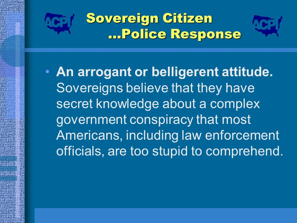 Sovereign Citizen …Police Response An arrogant or belligerent attitude. Sovereigns believe that they have secret knowledge about a complex government
