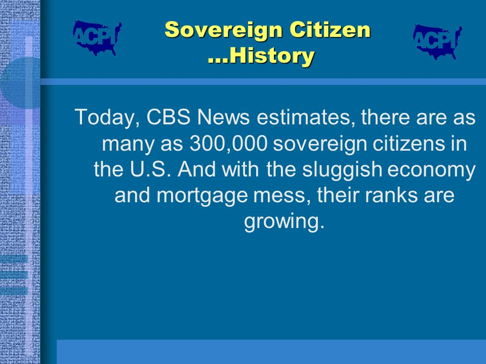 Sovereign Citizen …History Today, CBS News estimates, there are as many as 300,000 sovereign citizens in the U.S. And with the sluggish economy and mo