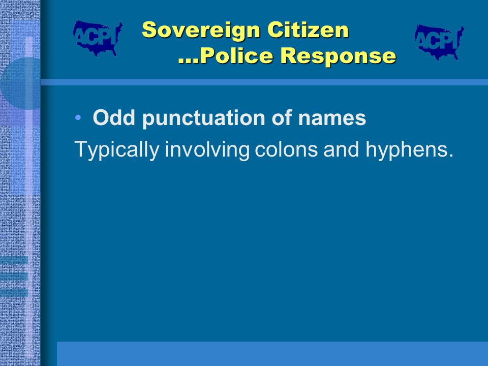 Sovereign Citizen …Police Response Odd punctuation of names Typically involving colons and hyphens.