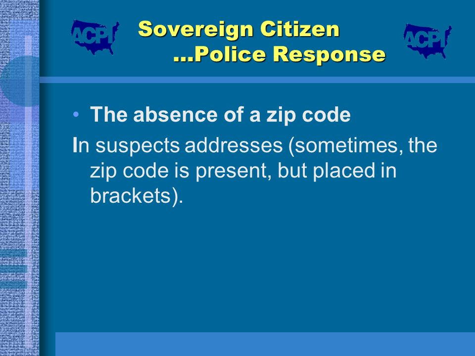 Sovereign Citizen …Police Response The absence of a zip code In suspects addresses (sometimes, the zip code is present, but placed in brackets).