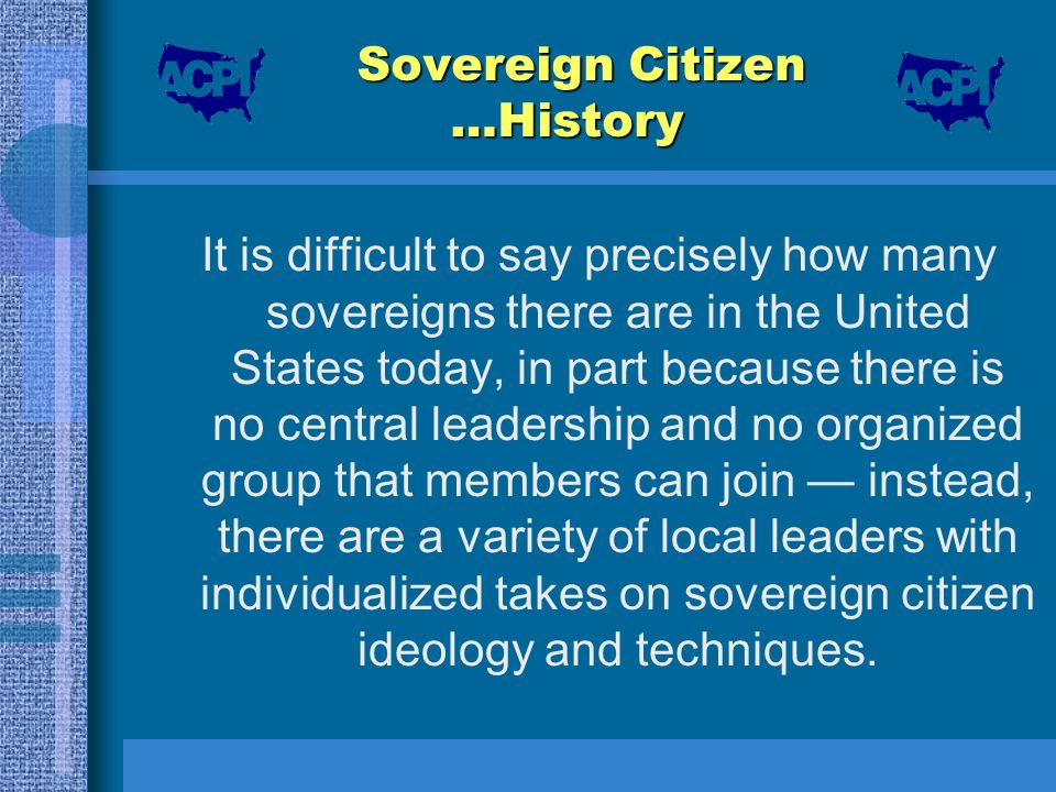 Sovereign Citizen …History It is difficult to say precisely how many sovereigns there are in the United States today, in part because there is no cent