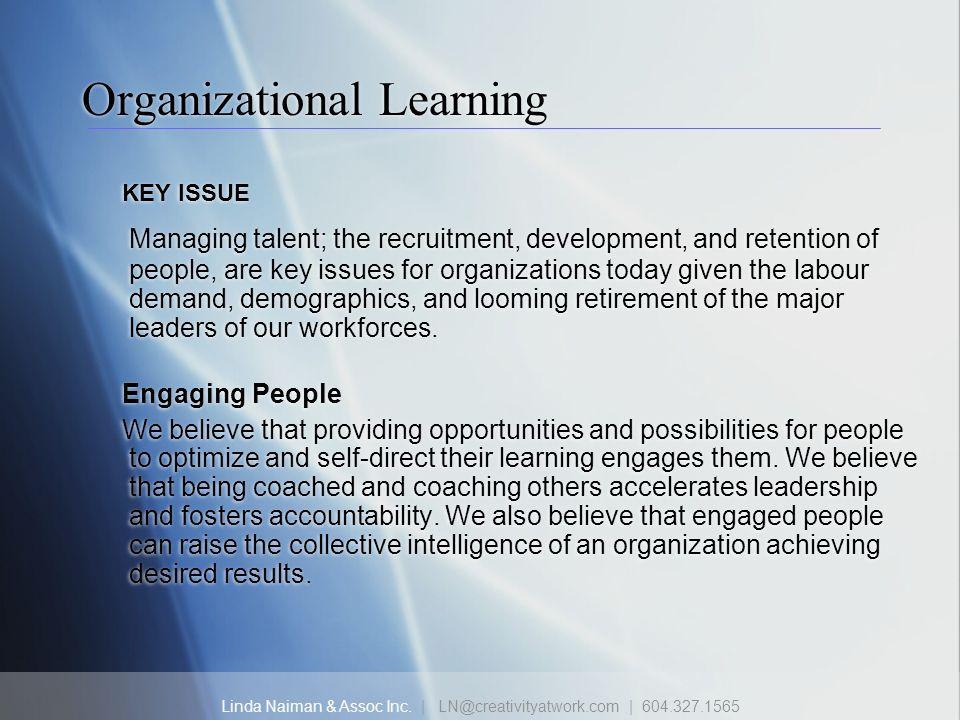 Linda Naiman & Assoc Inc. | LN@creativityatwork.com | 604.327.1565 Organizational Learning KEY ISSUE Managing talent; the recruitment, development, an