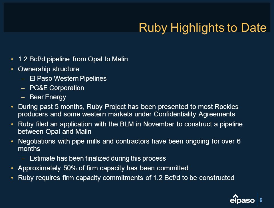 6 Ruby Highlights to Date 1.2 Bcf/d pipeline from Opal to Malin Ownership structure –El Paso Western Pipelines –PG&E Corporation –Bear Energy During p
