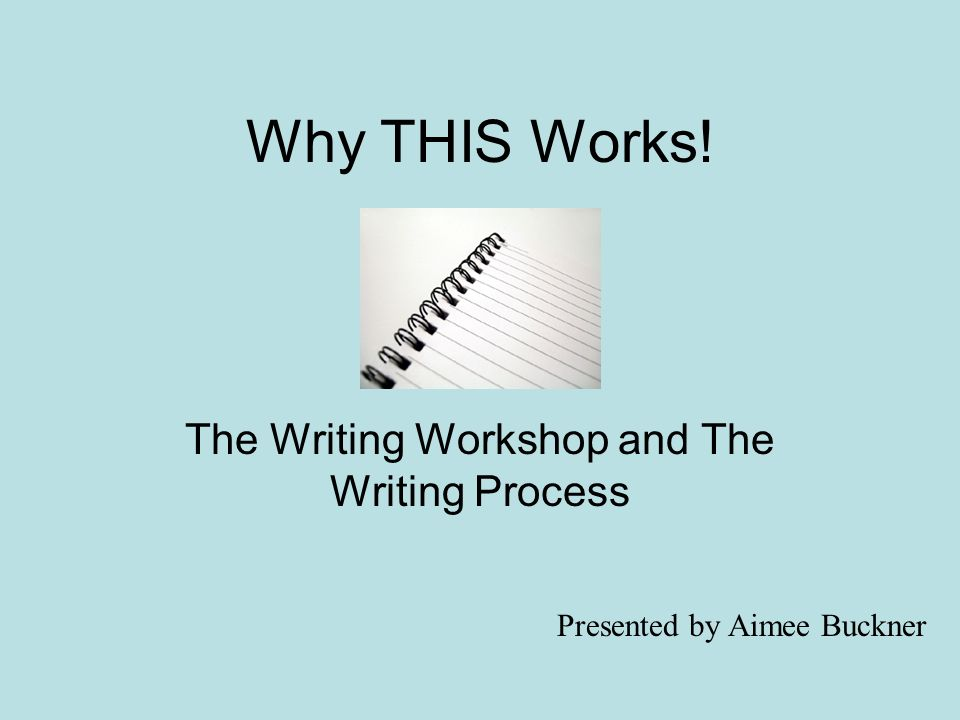 Why THIS Works! The Writing Workshop and The Writing Process Presented by Aimee Buckner