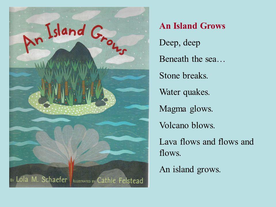 An Island Grows Deep, deep Beneath the sea… Stone breaks. Water quakes. Magma glows. Volcano blows. Lava flows and flows and flows. An island grows.