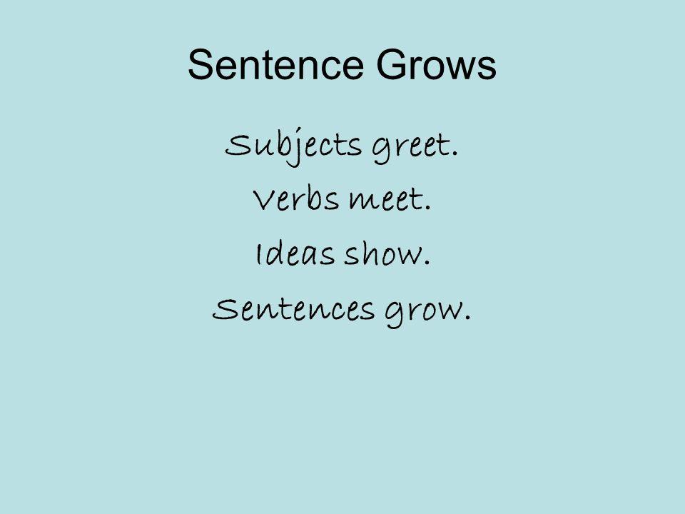 Sentence Grows Subjects greet. Verbs meet. Ideas show. Sentences grow.