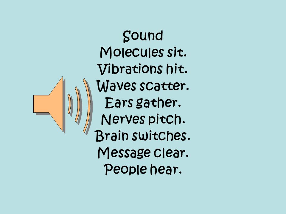 Sound Molecules sit. Vibrations hit. Waves scatter. Ears gather. Nerves pitch. Brain switches. Message clear. People hear.