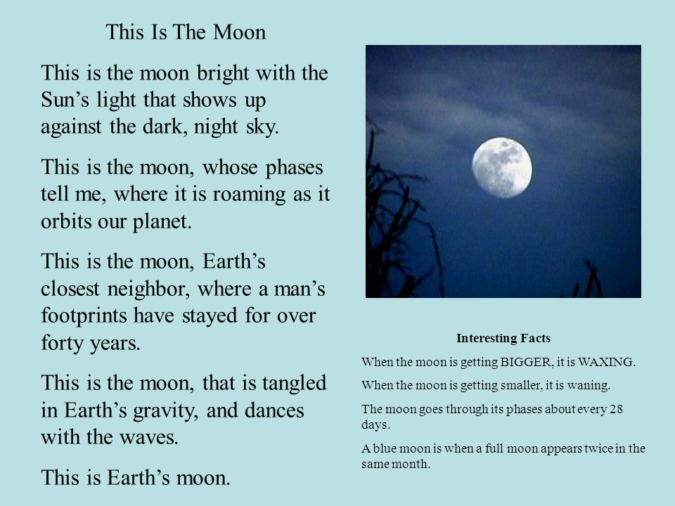 This Is The Moon This is the moon bright with the Suns light that shows up against the dark, night sky. This is the moon, whose phases tell me, where