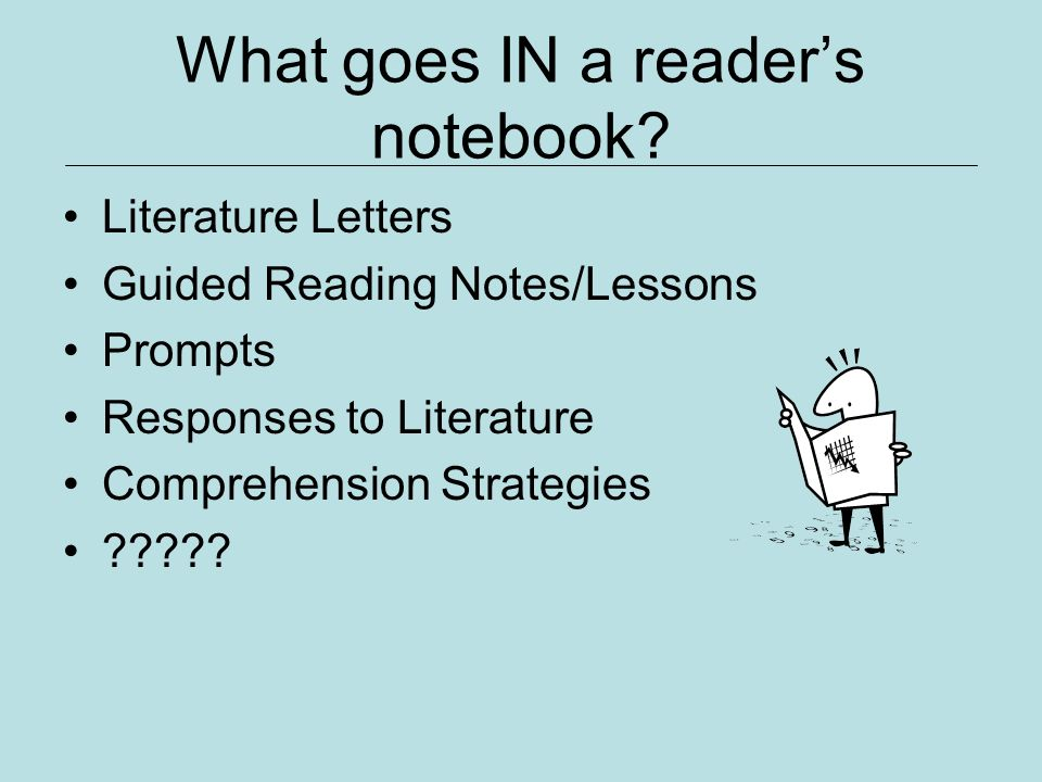 What goes IN a readers notebook? Literature Letters Guided Reading Notes/Lessons Prompts Responses to Literature Comprehension Strategies ?????