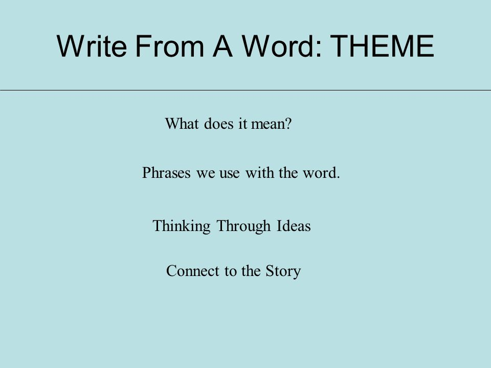 Write From A Word: THEME What does it mean? Phrases we use with the word. Thinking Through Ideas Connect to the Story
