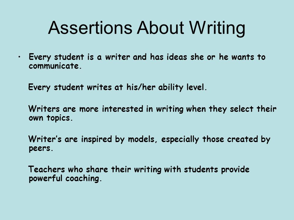 Assertions About Writing Every student is a writer and has ideas she or he wants to communicate. Every student writes at his/her ability level. Writer