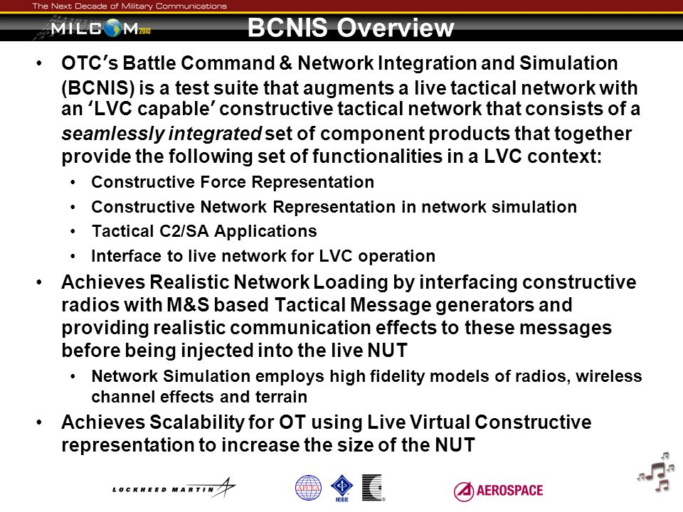 BCNIS Overview OTCs Battle Command & Network Integration and Simulation (BCNIS) is a test suite that augments a live tactical network with an LVC capa