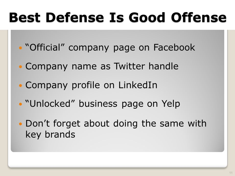 2010 TRADEMARK LAW SEMINAR THE FUTURE OF BRAND PROTECTION Best Defense Is Good Offense Official company page on Facebook Company name as Twitter handle Company profile on LinkedIn Unlocked business page on Yelp Dont forget about doing the same with key brands 11