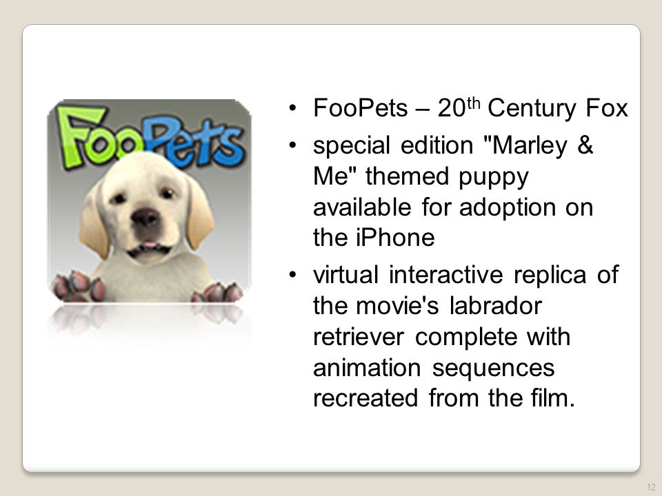 12 FooPets – 20 th Century Fox special edition Marley & Me themed puppy available for adoption on the iPhone virtual interactive replica of the movie s labrador retriever complete with animation sequences recreated from the film.