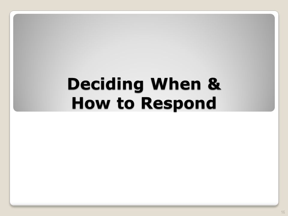 Deciding When & How to Respond 16