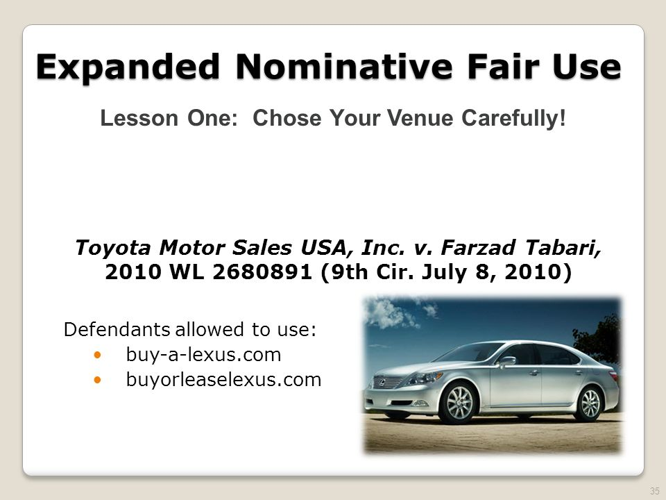 35 Expanded Nominative Fair Use Toyota Motor Sales USA, Inc. v. Farzad Tabari, 2010 WL 2680891 (9th Cir. July 8, 2010) Defendants allowed to use: buy-