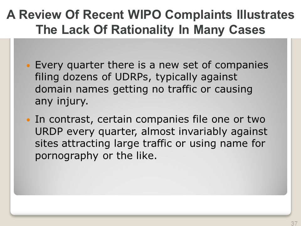 2010 TRADEMARK LAW SEMINAR THE FUTURE OF BRAND PROTECTION 37 Every quarter there is a new set of companies filing dozens of UDRPs, typically against domain names getting no traffic or causing any injury.
