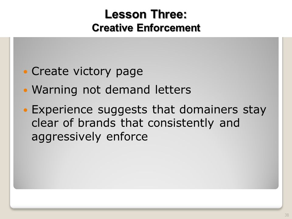 2010 TRADEMARK LAW SEMINAR THE FUTURE OF BRAND PROTECTION Create victory page Warning not demand letters Experience suggests that domainers stay clear of brands that consistently and aggressively enforce 38 Lesson Three: Creative Enforcement