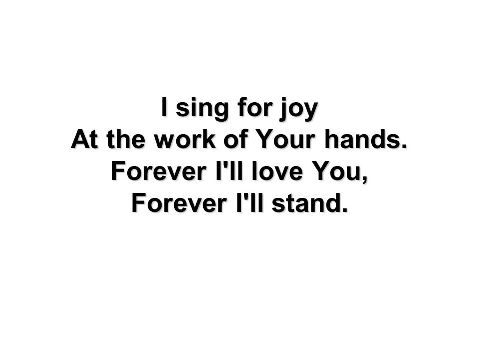 I sing for joy At the work of Your hands. Forever I'll love You, Forever I'll stand.