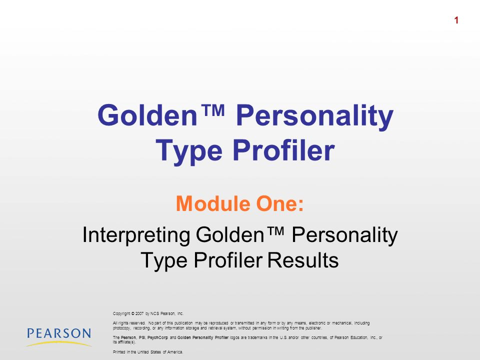 1 Golden Personality Type Profiler Module One: Interpreting Golden Personality Type Profiler Results Copyright © 2007 by NCS Pearson, Inc.