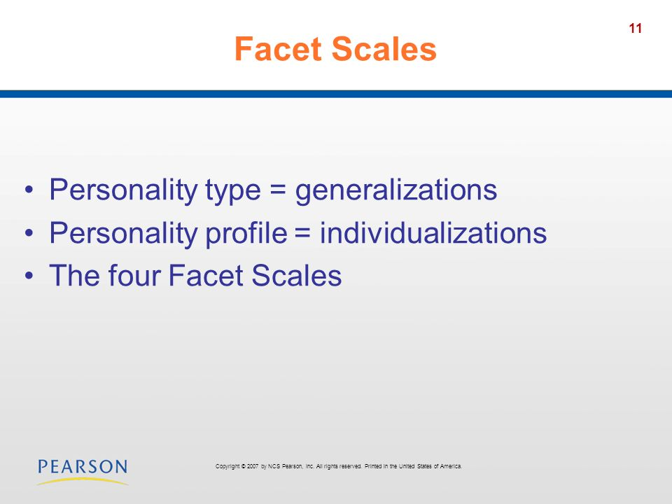 11 Facet Scales Personality type = generalizations Personality profile = individualizations The four Facet Scales Copyright © 2007 by NCS Pearson, Inc.