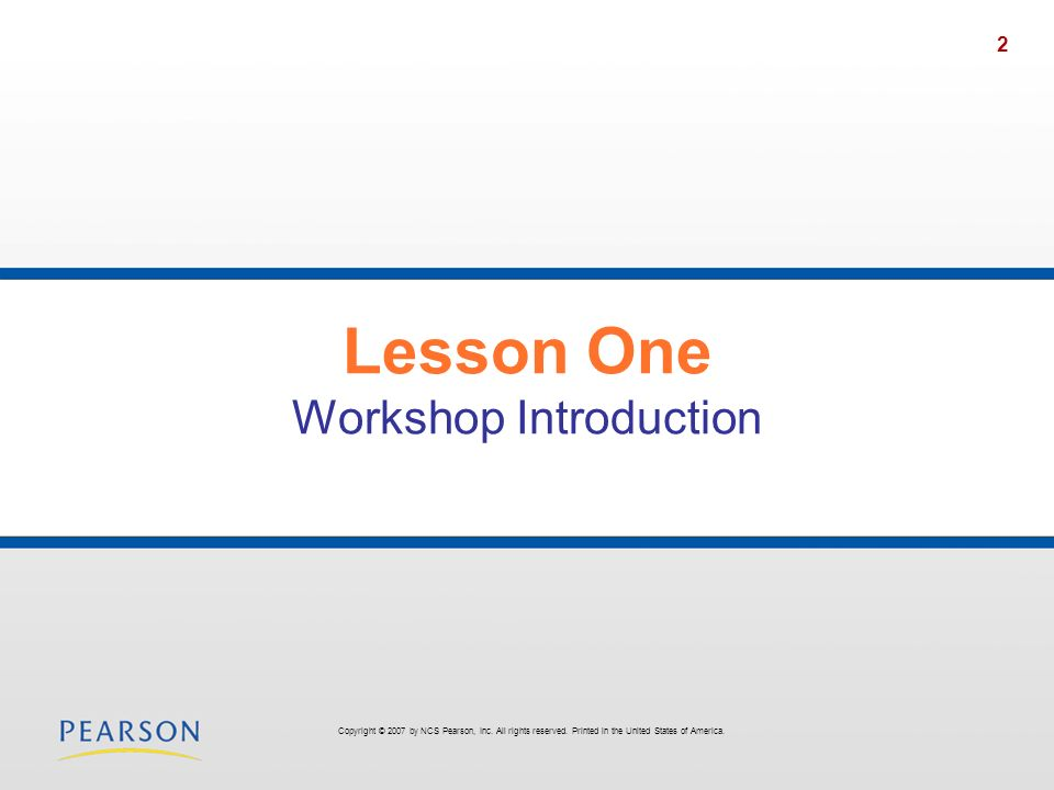 2 Lesson One Workshop Introduction Copyright © 2007 by NCS Pearson, Inc. All rights reserved. Printed in the United States of America.