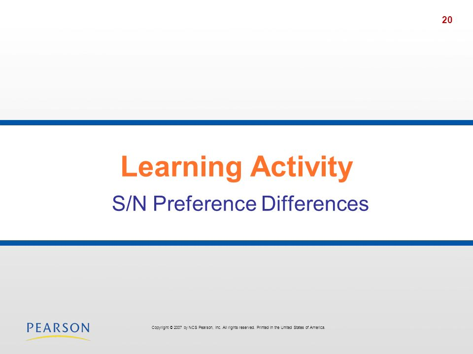 20 Learning Activity S/N Preference Differences Copyright © 2007 by NCS Pearson, Inc. All rights reserved. Printed in the United States of America.