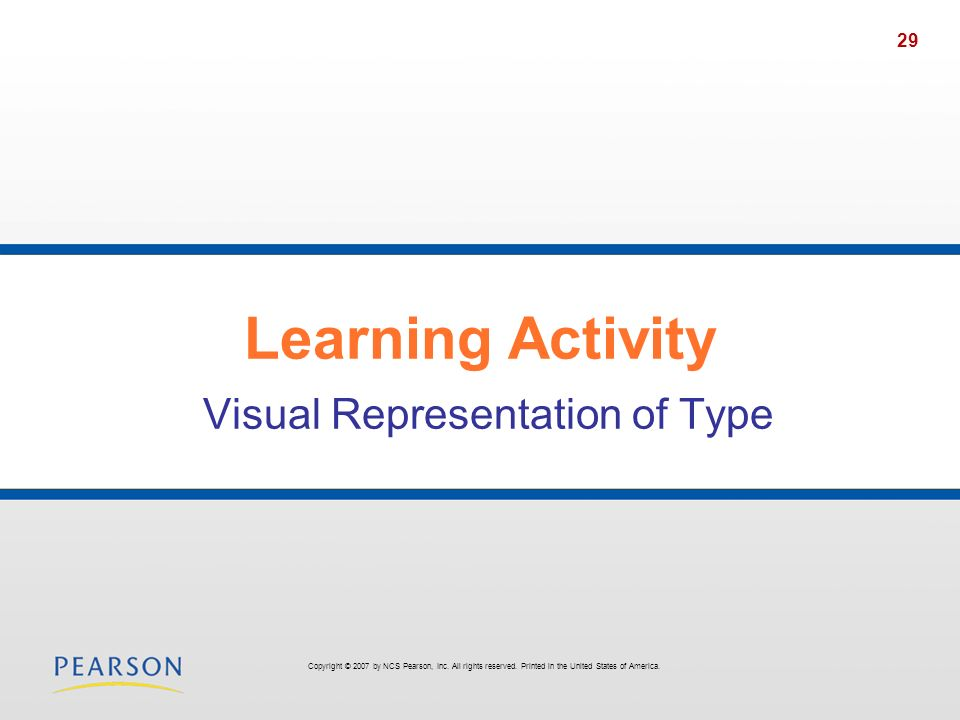 29 Learning Activity Visual Representation of Type Copyright © 2007 by NCS Pearson, Inc. All rights reserved. Printed in the United States of America.