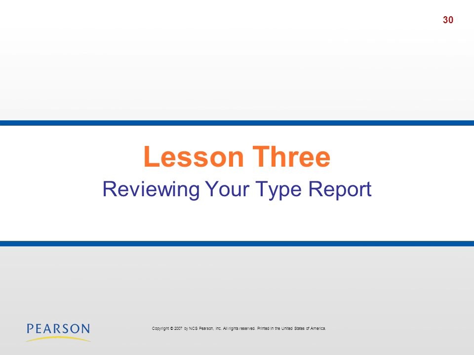 30 Lesson Three Reviewing Your Type Report Copyright © 2007 by NCS Pearson, Inc. All rights reserved. Printed in the United States of America.