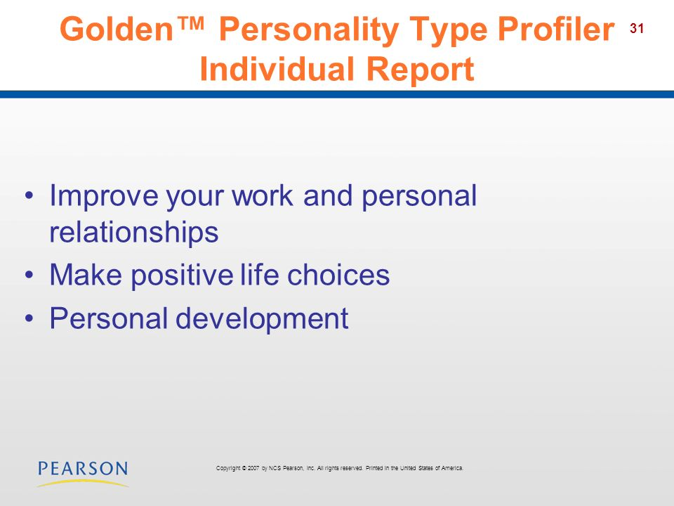31 Golden Personality Type Profiler Individual Report Improve your work and personal relationships Make positive life choices Personal development Copyright © 2007 by NCS Pearson, Inc.