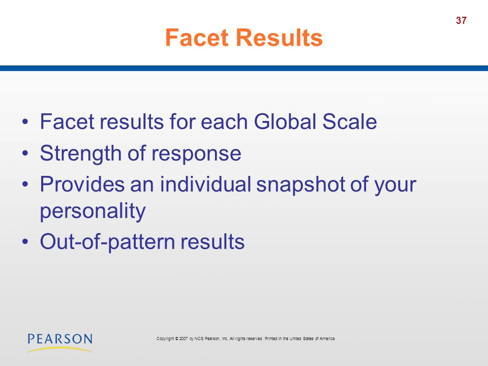 37 Facet Results Facet results for each Global Scale Strength of response Provides an individual snapshot of your personality Out-of-pattern results C